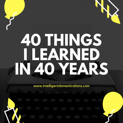 An Introspective Look At 40 Things I Learned In 40 Years