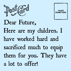Dear Future, I worked hard and made sacrifices to equip my children for you. intelligentdomestications.com