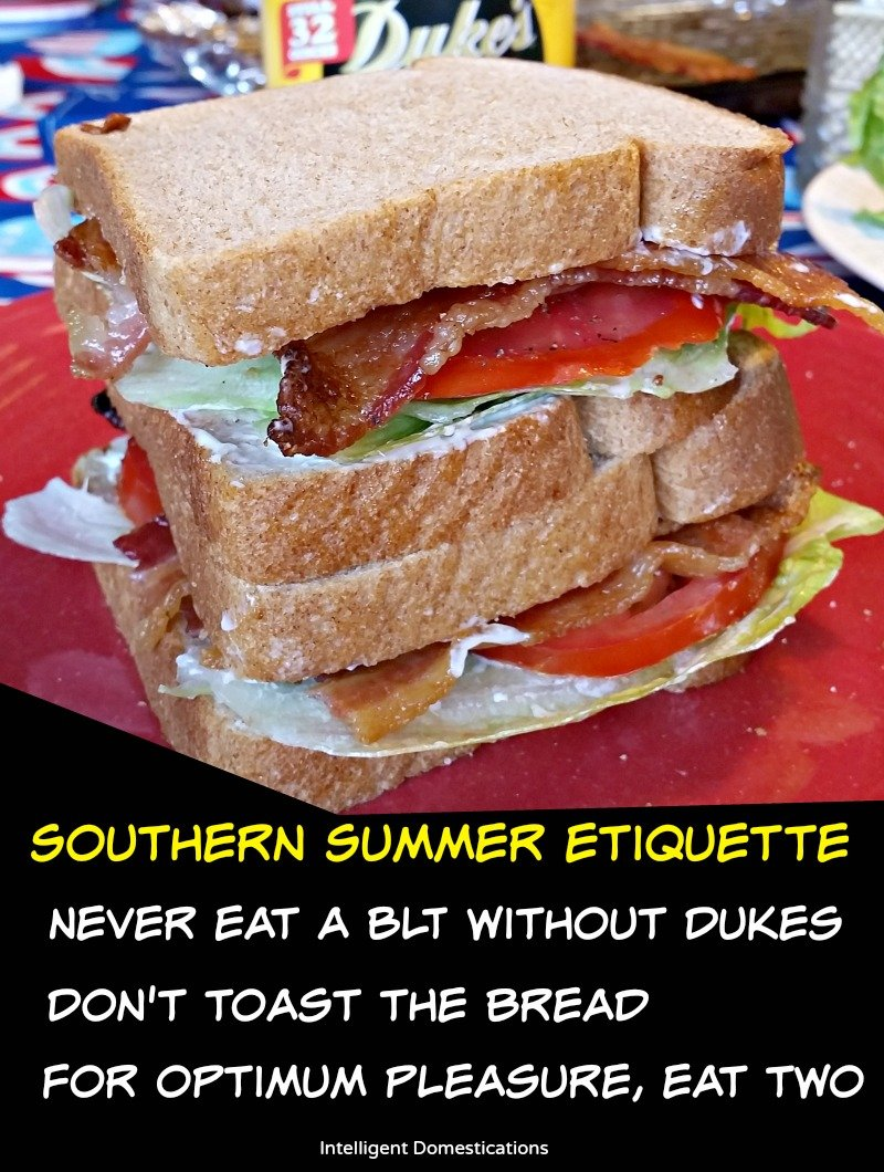 Southern Summer Etiquette means Never eat a BLT without Dukes, Don't Toast the bread and For Optimum pleasure, eat two